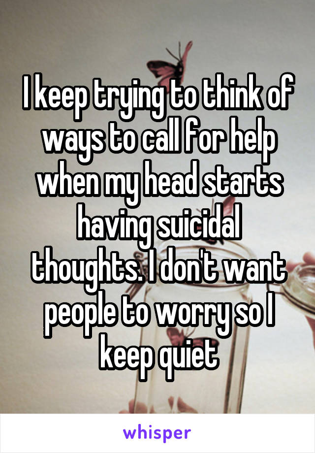 I keep trying to think of ways to call for help when my head starts having suicidal thoughts. I don't want people to worry so I keep quiet