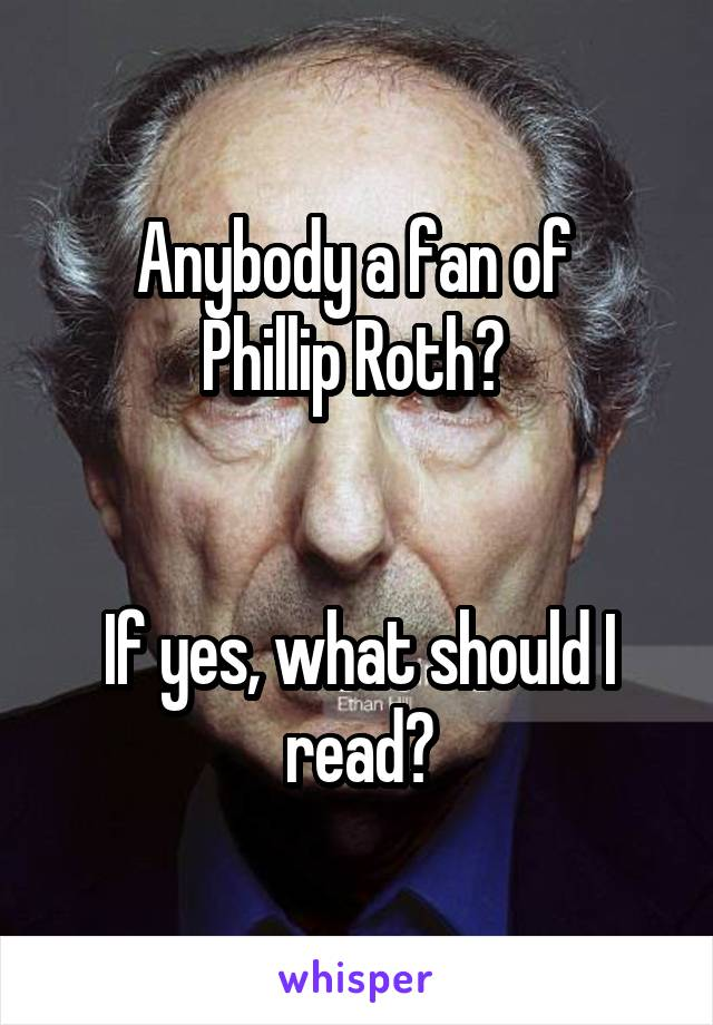 Anybody a fan of  Phillip Roth?    If yes, what should I read?