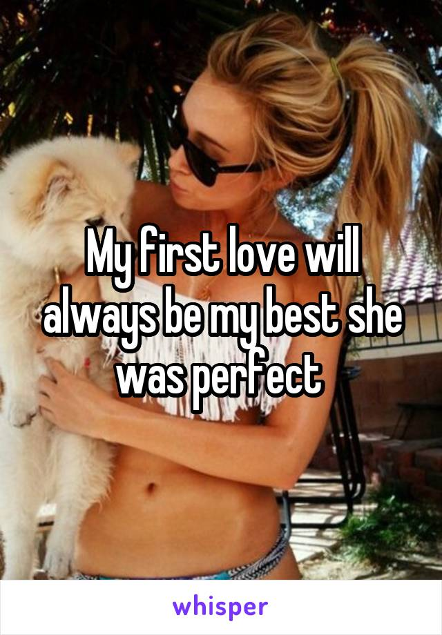 My first love will always be my best she was perfect