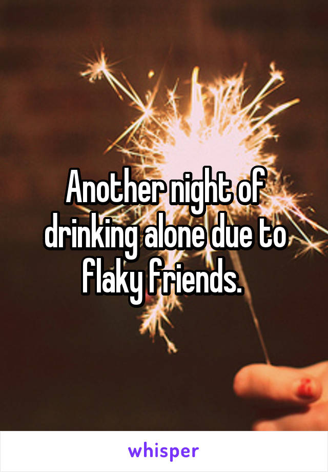 Another night of drinking alone due to flaky friends.