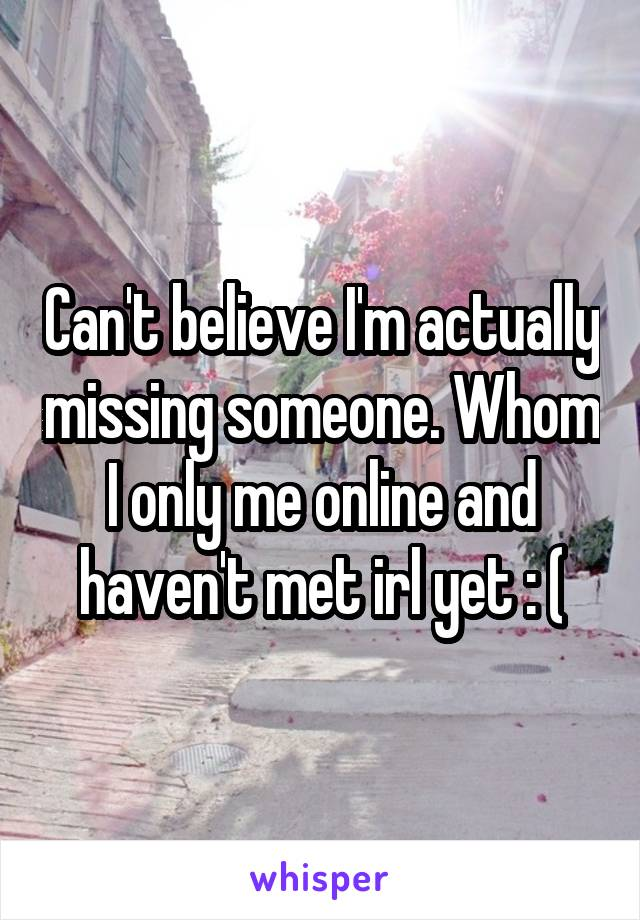Can't believe I'm actually missing someone. Whom I only me online and haven't met irl yet : (