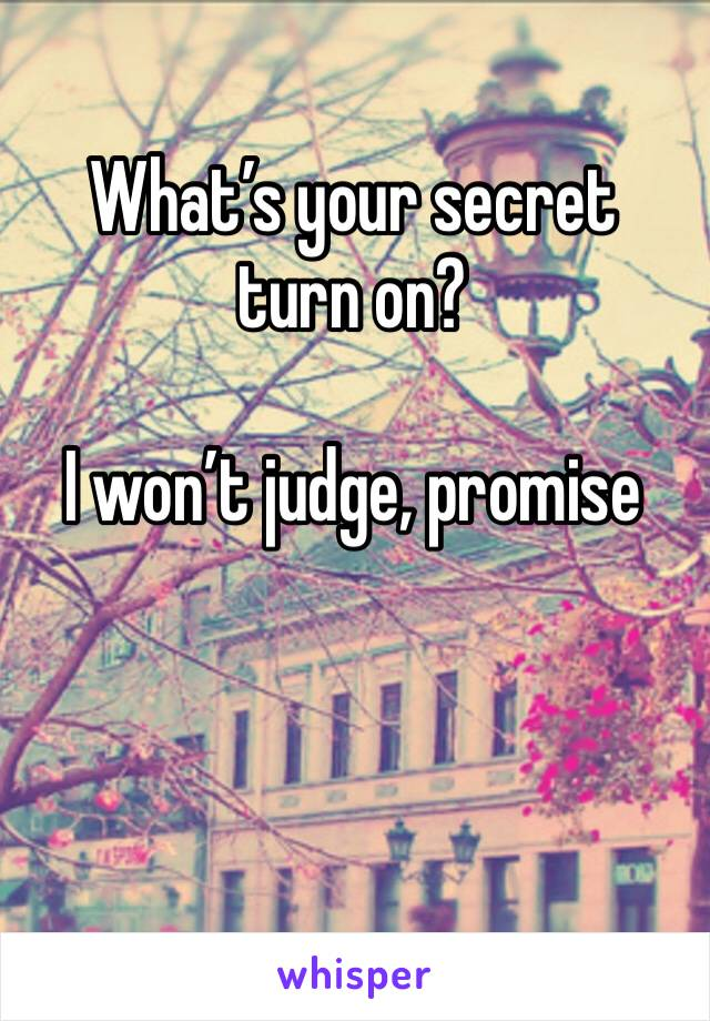 What's your secret turn on?   I won't judge, promise