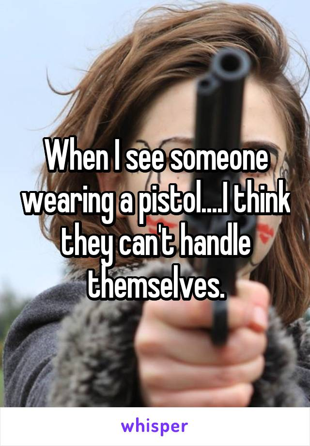 When I see someone wearing a pistol....I think they can't handle themselves.