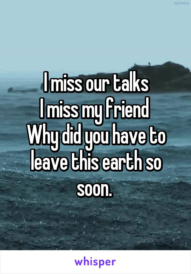 I miss our talks I miss my friend  Why did you have to leave this earth so soon.