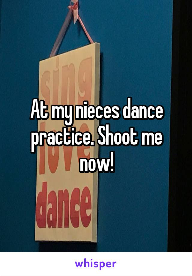 At my nieces dance practice. Shoot me now!