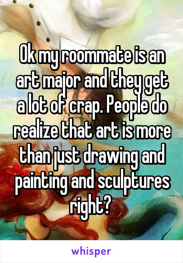 Ok my roommate is an art major and they get a lot of crap. People do realize that art is more than just drawing and painting and sculptures right?