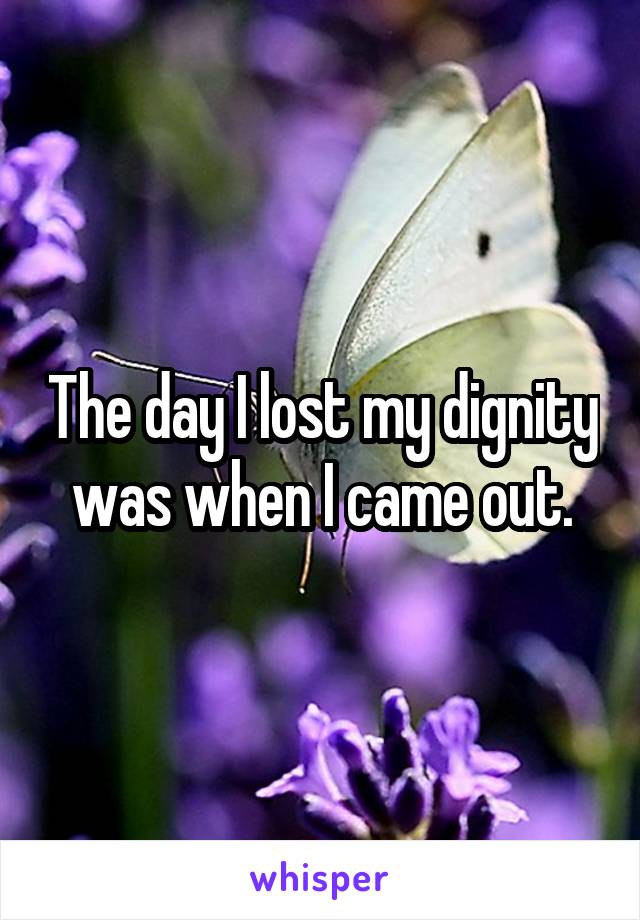 The day I lost my dignity was when I came out.