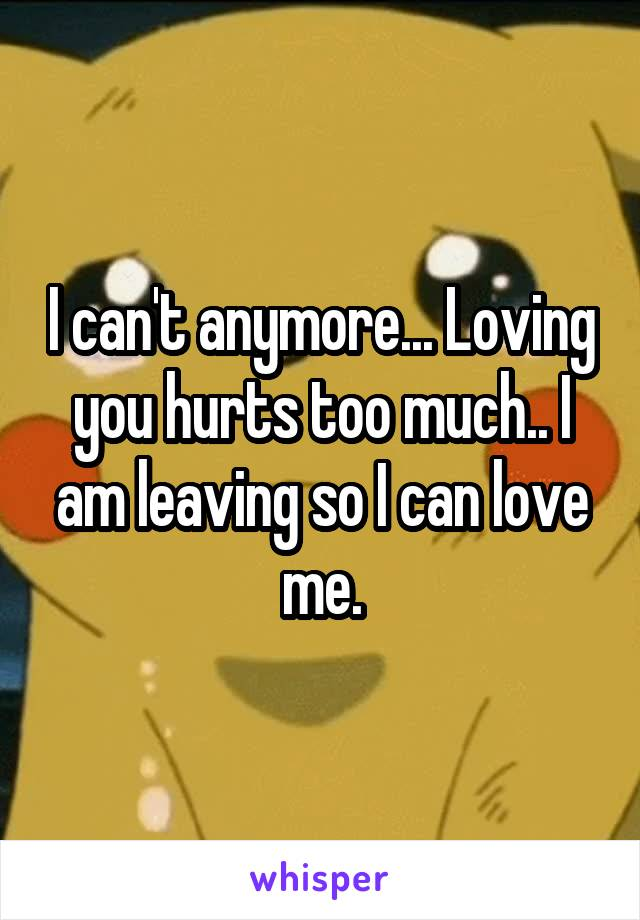 I can't anymore... Loving you hurts too much.. I am leaving so I can love me.