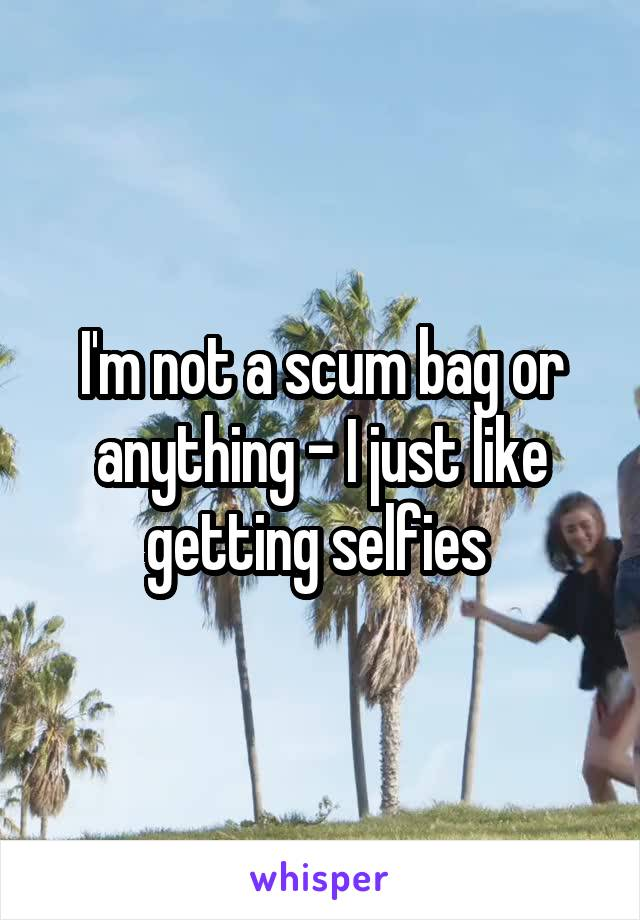 I'm not a scum bag or anything - I just like getting selfies