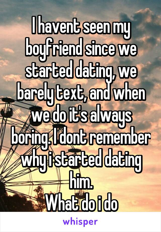 I havent seen my boyfriend since we started dating, we barely text, and when we do it's always boring. I dont remember why i started dating him. What do i do