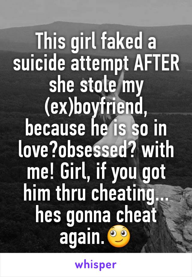 This girl faked a suicide attempt AFTER she stole my (ex)boyfriend, because he is so in love?obsessed? with me! Girl, if you got him thru cheating... hes gonna cheat again.🙄