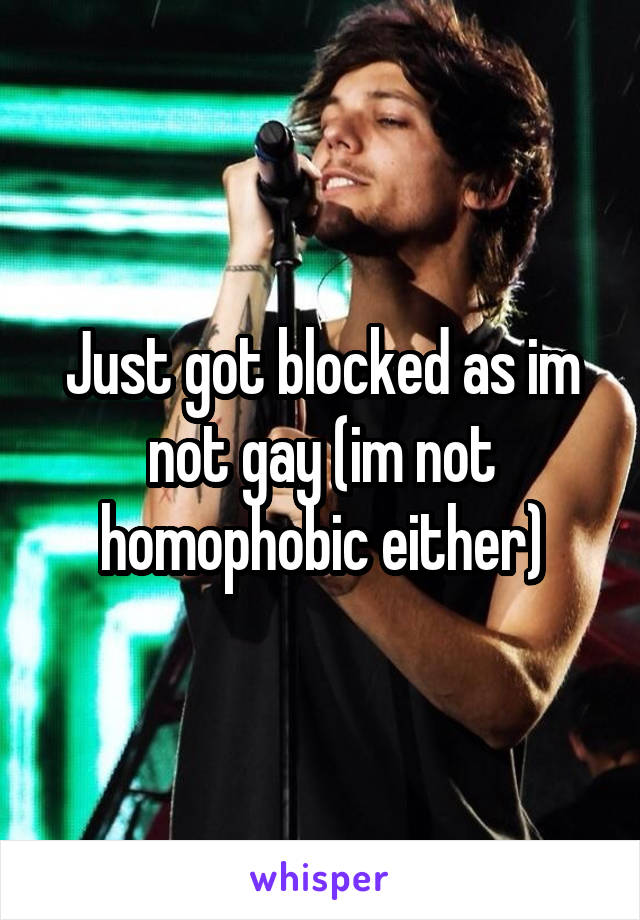 Just got blocked as im not gay (im not homophobic either)