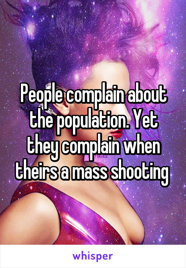 People complain about the population. Yet they complain when theirs a mass shooting