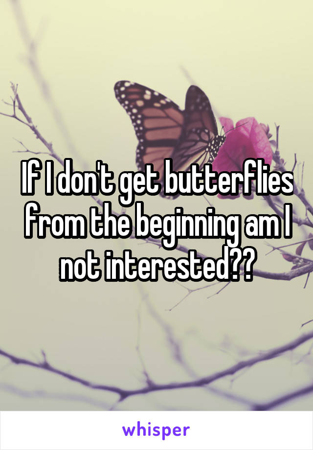 If I don't get butterflies from the beginning am I not interested??