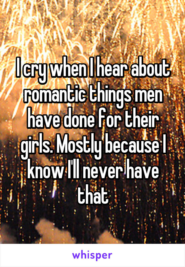 I cry when I hear about romantic things men have done for their girls. Mostly because I know I'll never have that