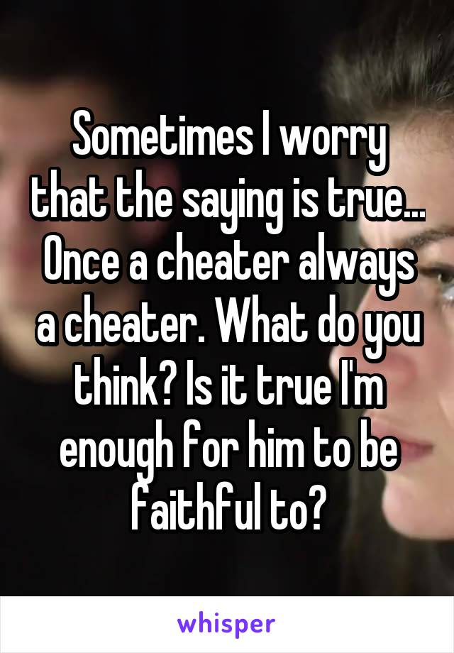 Sometimes I worry that the saying is true... Once a cheater always a cheater. What do you think? Is it true I'm enough for him to be faithful to?