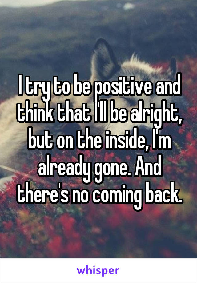 I try to be positive and think that I'll be alright, but on the inside, I'm already gone. And there's no coming back.