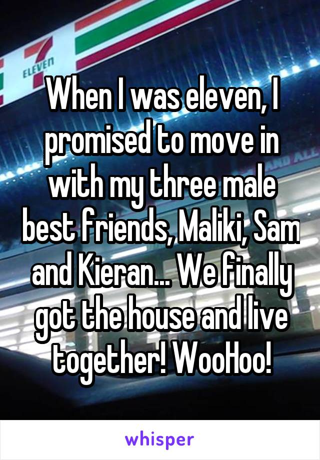 When I was eleven, I promised to move in with my three male best friends, Maliki, Sam and Kieran... We finally got the house and live together! WooHoo!