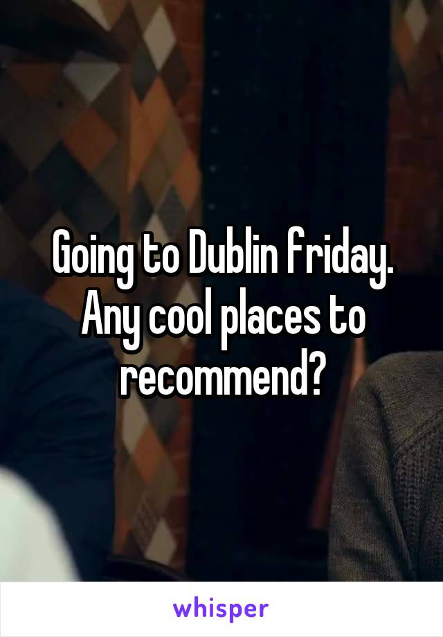 Going to Dublin friday. Any cool places to recommend?