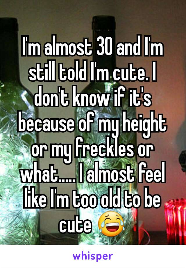 I'm almost 30 and I'm still told I'm cute. I don't know if it's because of my height or my freckles or what..... I almost feel like I'm too old to be cute 😂