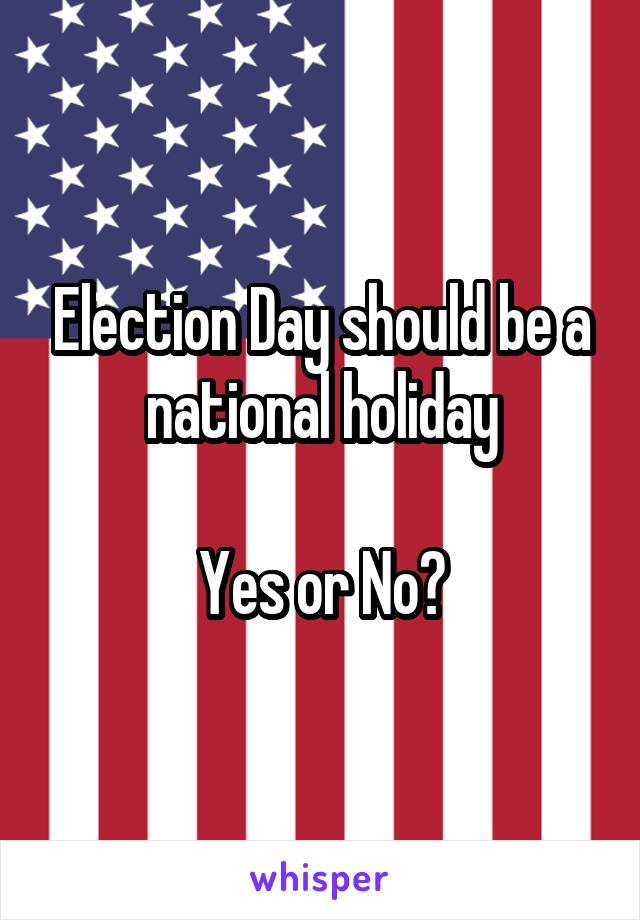 Election Day should be a national holiday  Yes or No?