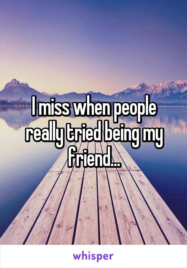 I miss when people really tried being my friend...