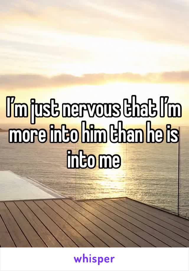 I'm just nervous that I'm more into him than he is into me