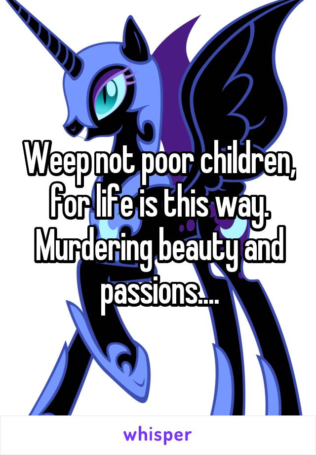 Weep not poor children, for life is this way. Murdering beauty and passions....