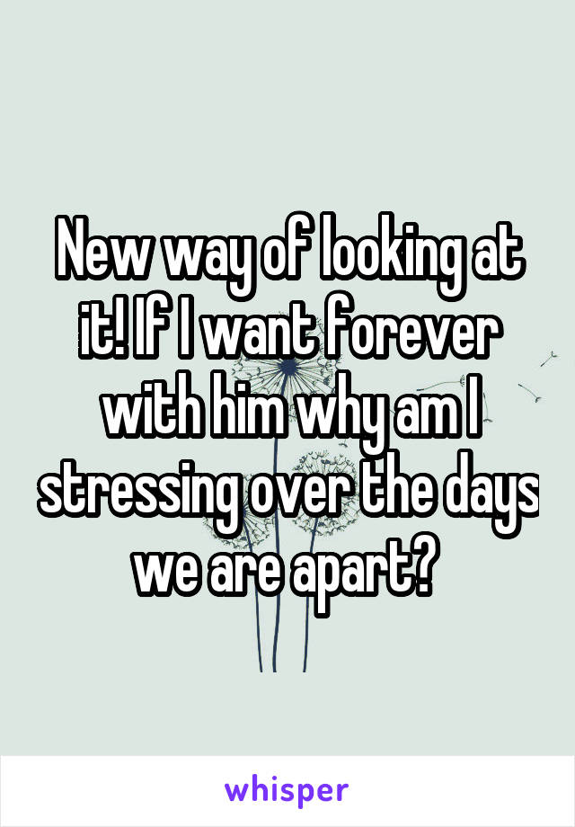 New way of looking at it! If I want forever with him why am I stressing over the days we are apart?