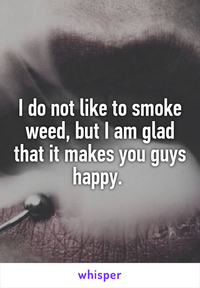 I do not like to smoke weed, but I am glad that it makes you guys happy.