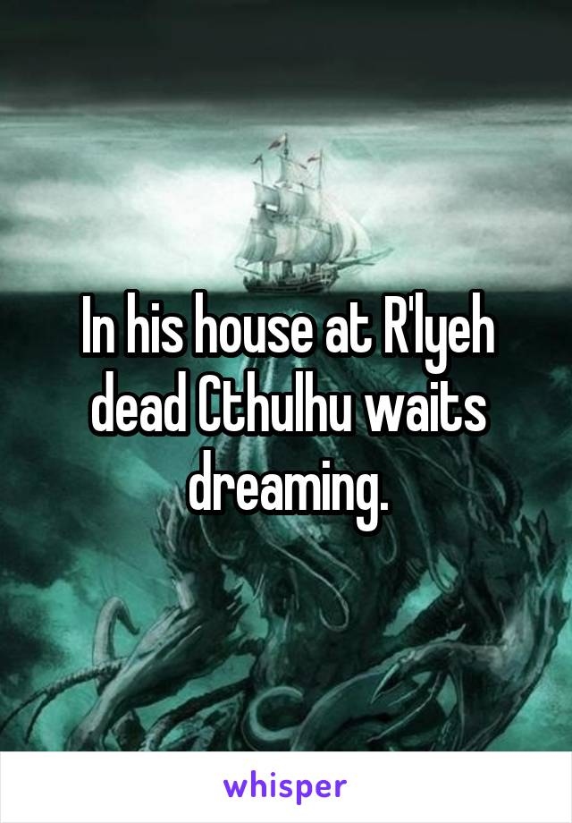 In his house at R'lyeh dead Cthulhu waits dreaming.