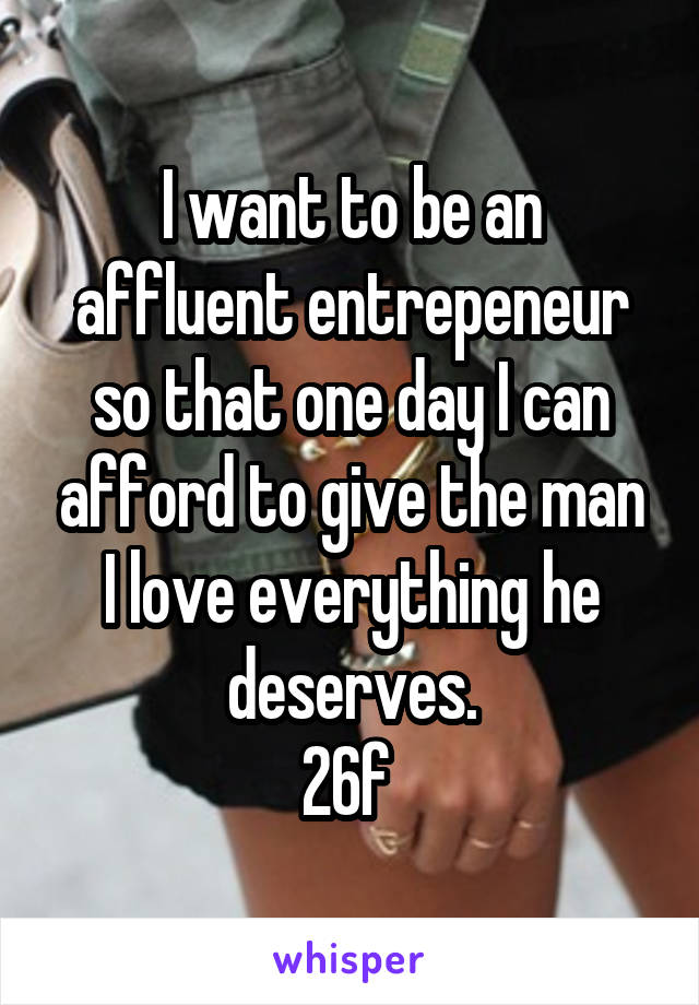 I want to be an affluent entrepeneur so that one day I can afford to give the man I love everything he deserves. 26f