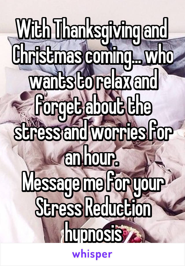 With Thanksgiving and  Christmas coming... who wants to relax and forget about the stress and worries for an hour.  Message me for your Stress Reduction hypnosis