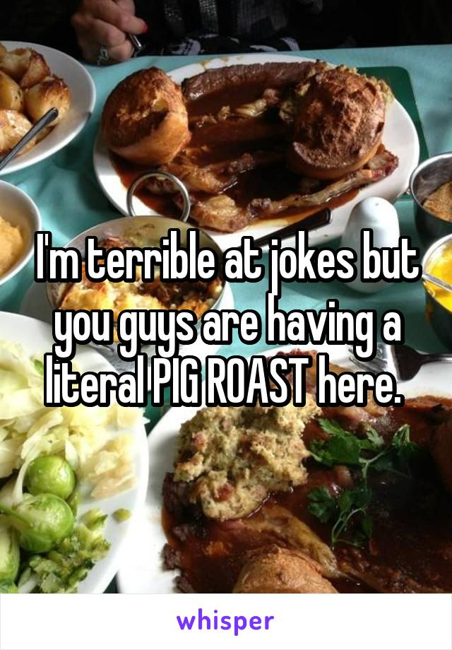 I'm terrible at jokes but you guys are having a literal PIG ROAST here.