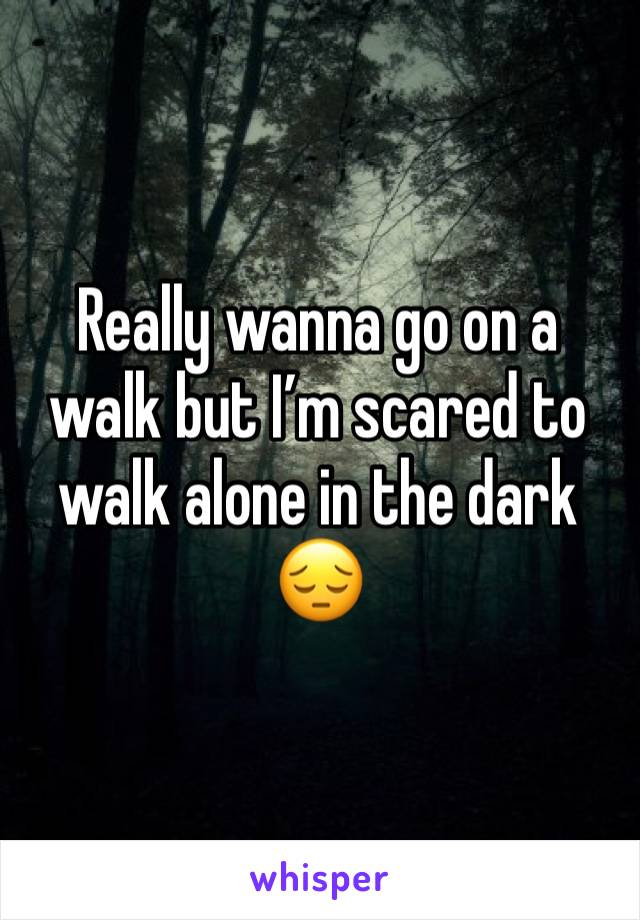 Really wanna go on a walk but I'm scared to walk alone in the dark 😔