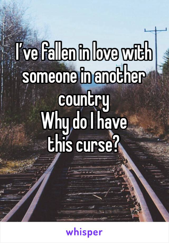 I've fallen in love with someone in another country Why do I have this curse?
