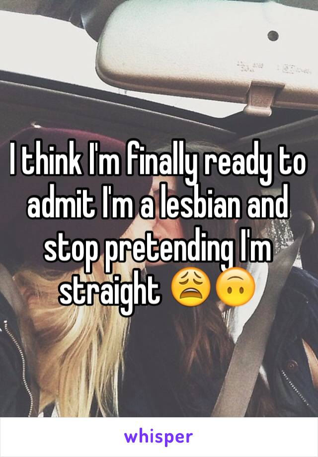 I think I'm finally ready to admit I'm a lesbian and stop pretending I'm straight 😩🙃