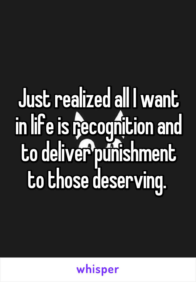 Just realized all I want in life is recognition and to deliver punishment to those deserving.