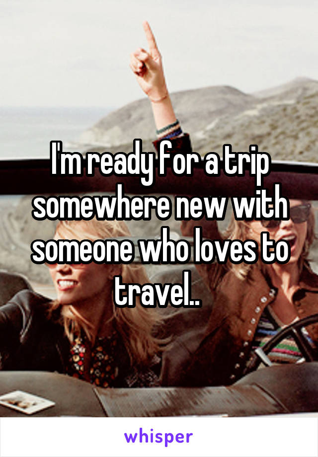 I'm ready for a trip somewhere new with someone who loves to travel..