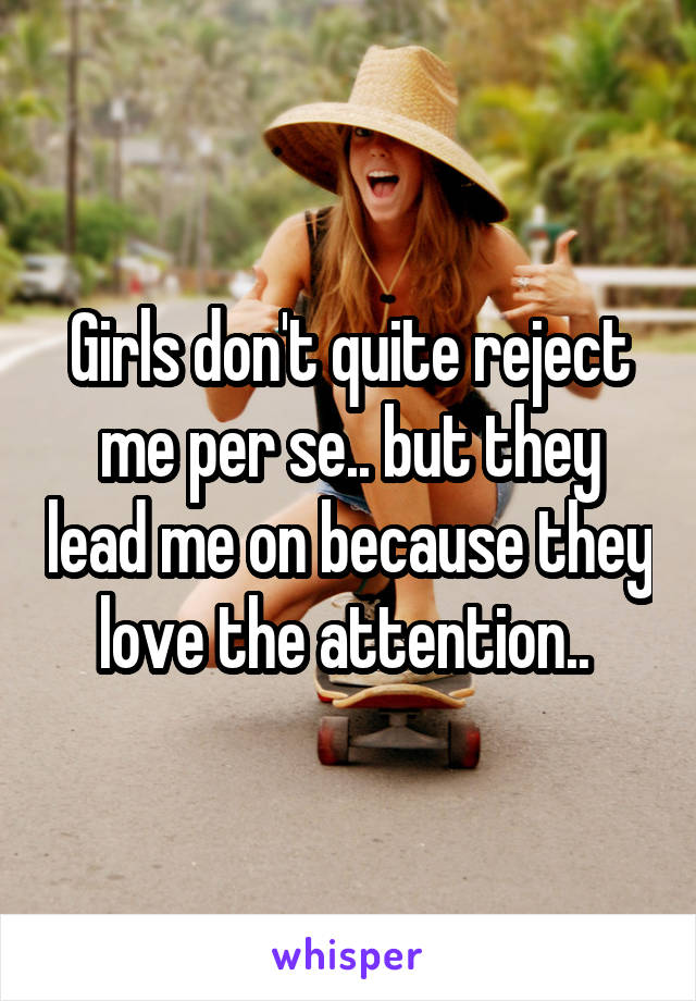 Girls don't quite reject me per se.. but they lead me on because they love the attention..