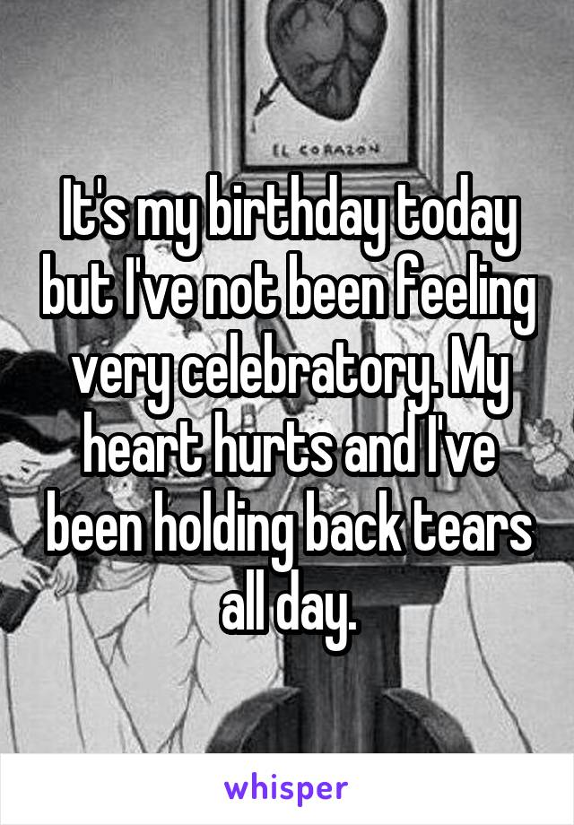 It's my birthday today but I've not been feeling very celebratory. My heart hurts and I've been holding back tears all day.