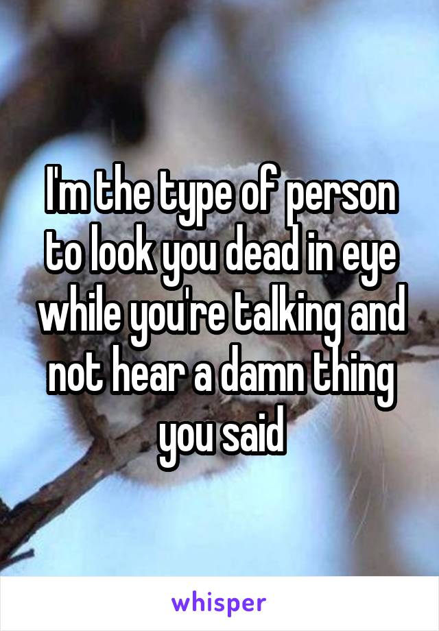 I'm the type of person to look you dead in eye while you're talking and not hear a damn thing you said