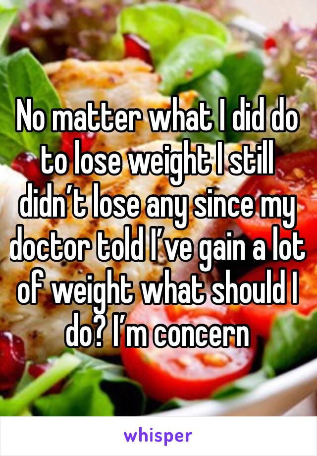 No matter what I did do to lose weight I still didn't lose any since my doctor told I've gain a lot of weight what should I do? I'm concern