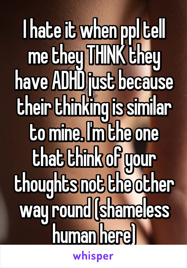 I hate it when ppl tell me they THINK they have ADHD just because their thinking is similar to mine. I'm the one that think of your thoughts not the other way round (shameless human here)