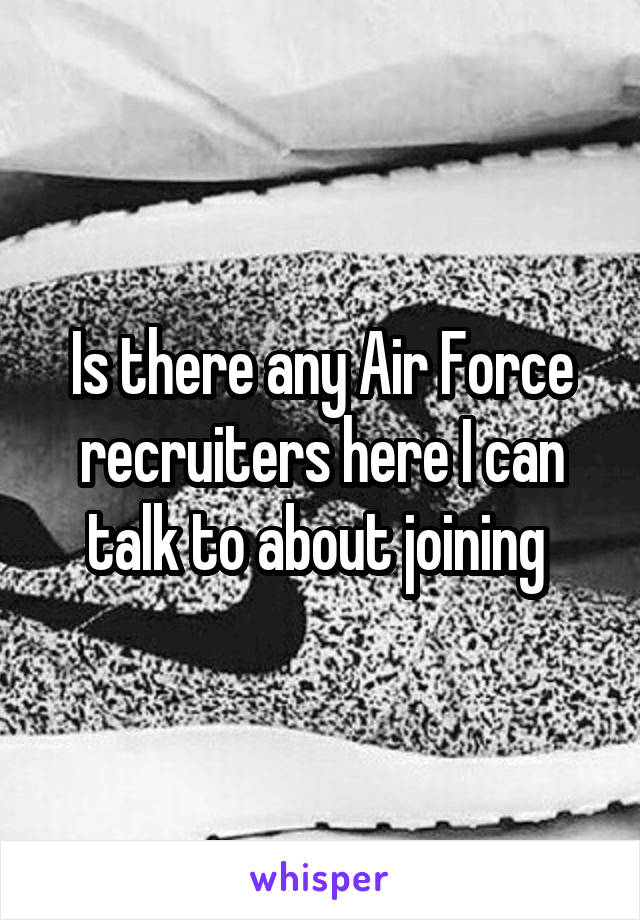 Is there any Air Force recruiters here I can talk to about joining