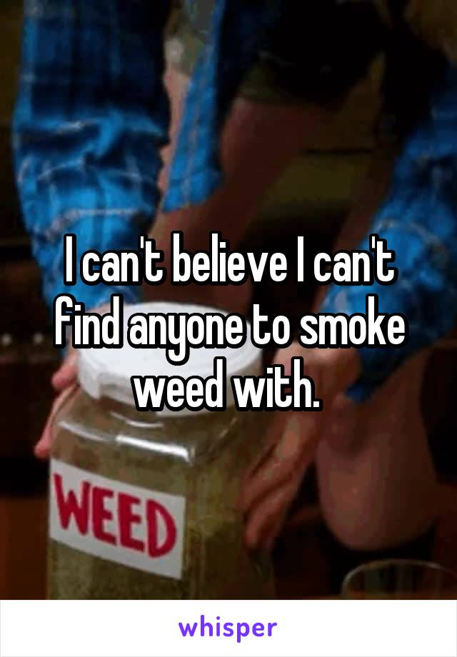 I can't believe I can't find anyone to smoke weed with.