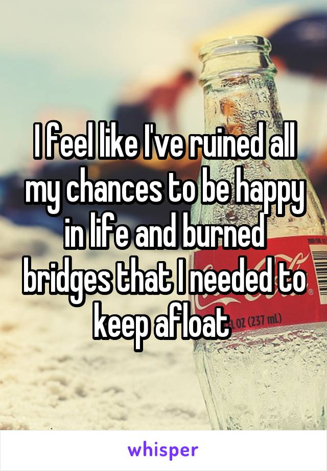 I feel like I've ruined all my chances to be happy in life and burned bridges that I needed to keep afloat