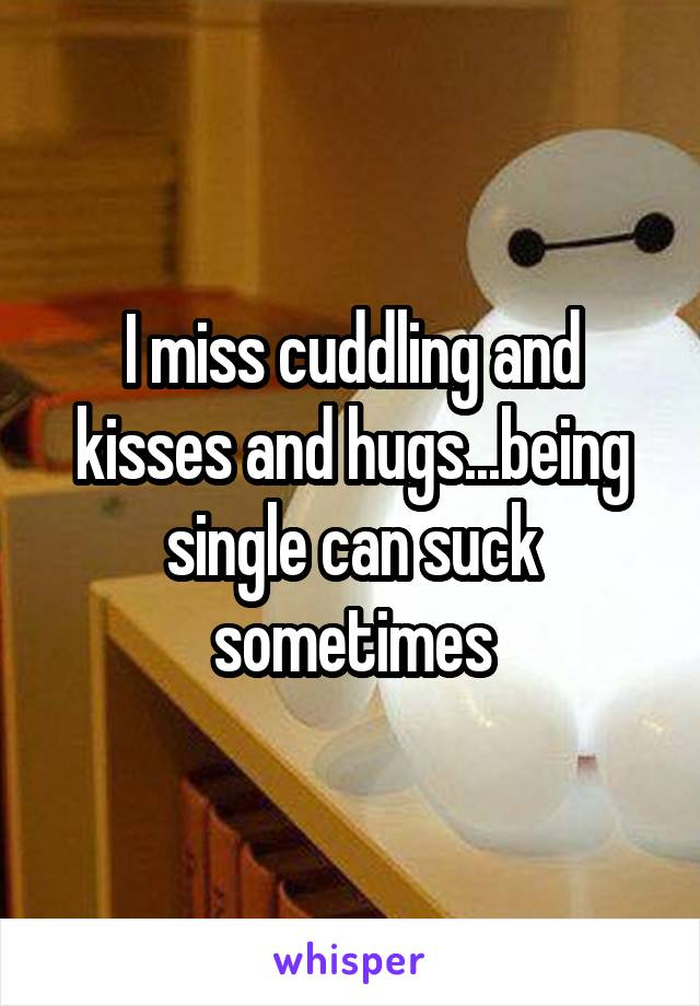 I miss cuddling and kisses and hugs...being single can suck sometimes