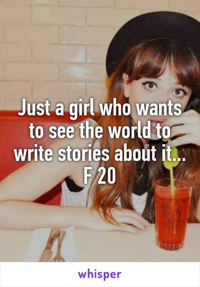 Just a girl who wants to see the world to write stories about it... F 20
