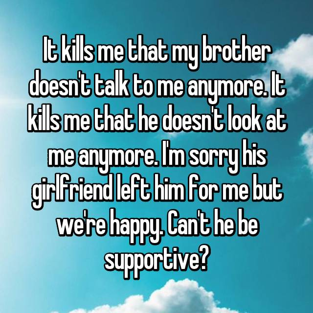 It kills me that my brother doesn't talk to me anymore. It kills me that he doesn't look at me anymore. I'm sorry his girlfriend left him for me but we're happy. Can't he be supportive?